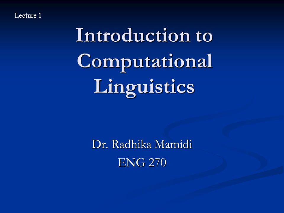Introduction to Computational Linguistics Dr. Radhika Mamidi ENG 270 Lecture 1