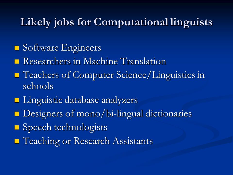 Likely jobs for Computational linguists Software Engineers Software Engineers Researchers in Machine Translation Researchers in Machine Translation Teachers of Computer Science/Linguistics in schools Teachers of Computer Science/Linguistics in schools Linguistic database analyzers Linguistic database analyzers Designers of mono/bi-lingual dictionaries Designers of mono/bi-lingual dictionaries Speech technologists Speech technologists Teaching or Research Assistants Teaching or Research Assistants