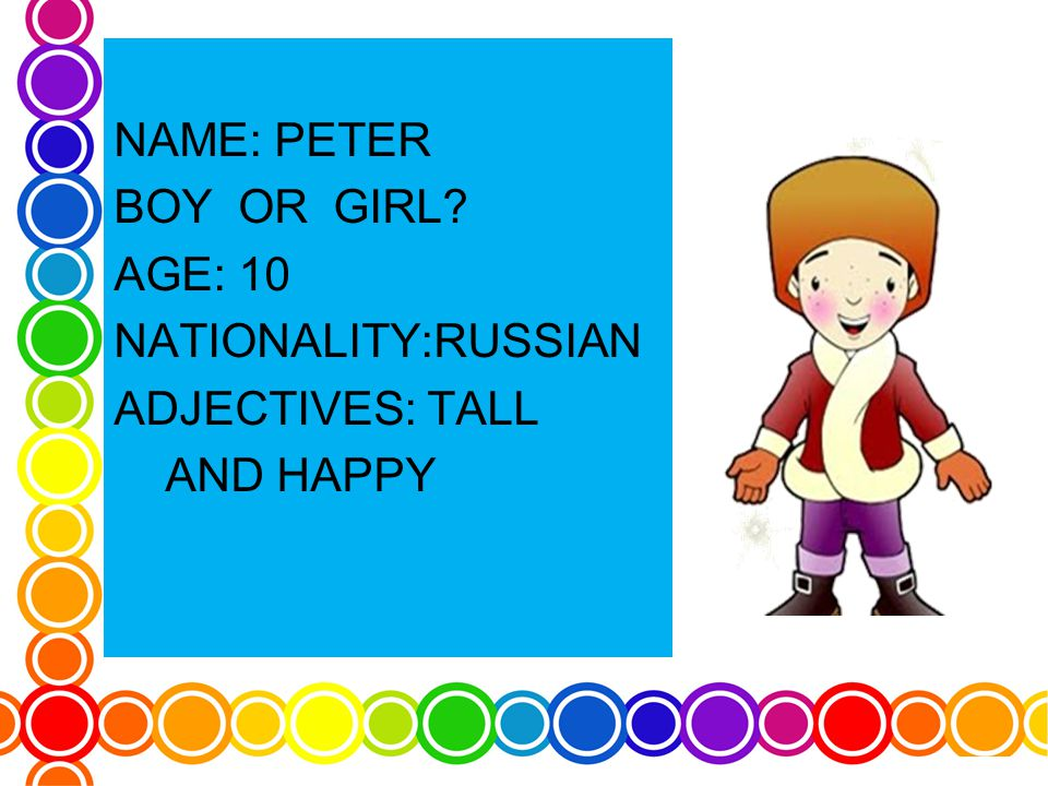 NAME: PETER BOY OR GIRL AGE: 10 NATIONALITY:RUSSIAN ADJECTIVES: TALL AND HAPPY