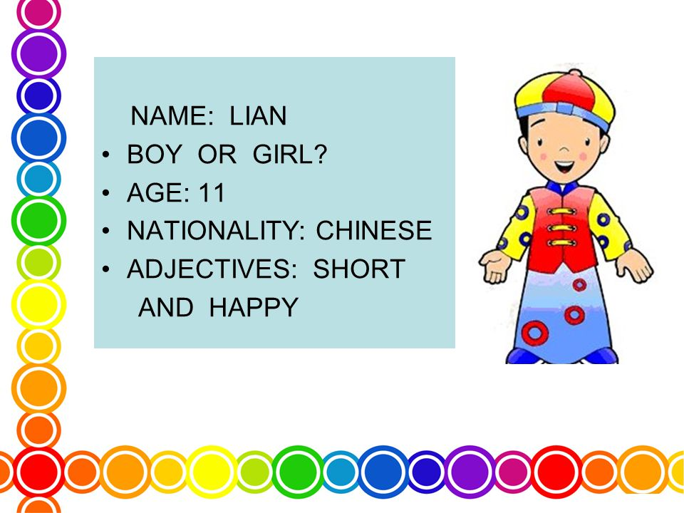 NAME: LIAN BOY OR GIRL AGE: 11 NATIONALITY: CHINESE ADJECTIVES: SHORT AND HAPPY