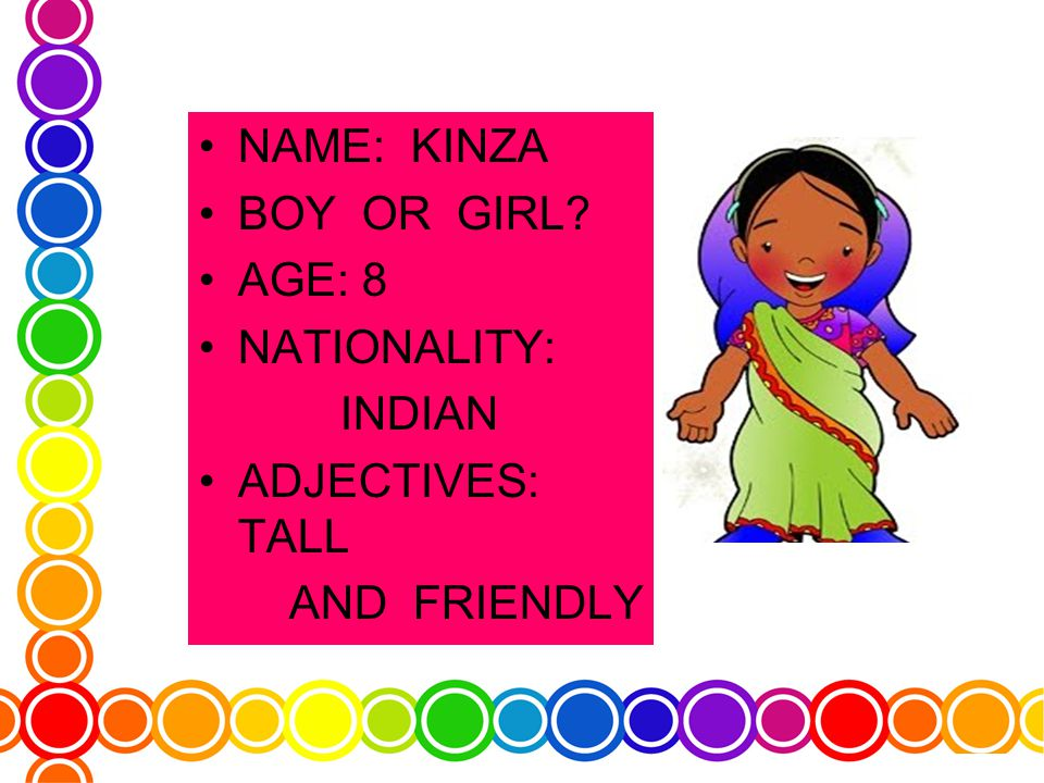 NAME: KINZA BOY OR GIRL AGE: 8 NATIONALITY: INDIAN ADJECTIVES: TALL AND FRIENDLY