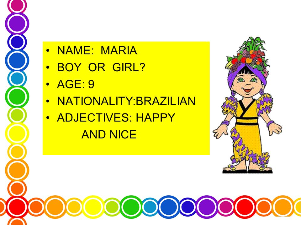 NAME: MARIA BOY OR GIRL AGE: 9 NATIONALITY:BRAZILIAN ADJECTIVES: HAPPY AND NICE
