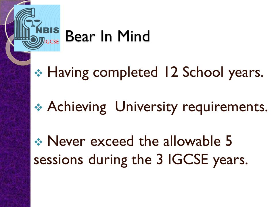 IGCSE Bear In Mind  Having completed 12 School years.