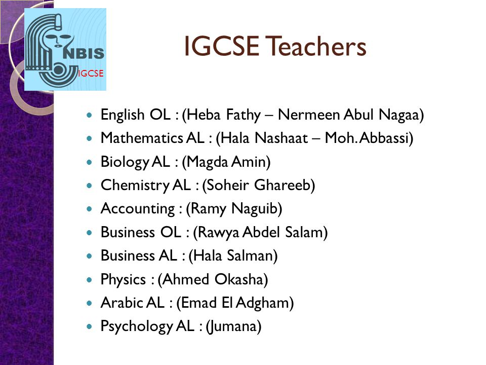 IGCSE IGCSE Teachers English OL : (Heba Fathy – Nermeen Abul Nagaa) Mathematics AL : (Hala Nashaat – Moh. Abbassi) Biology AL : (Magda Amin) Chemistry
