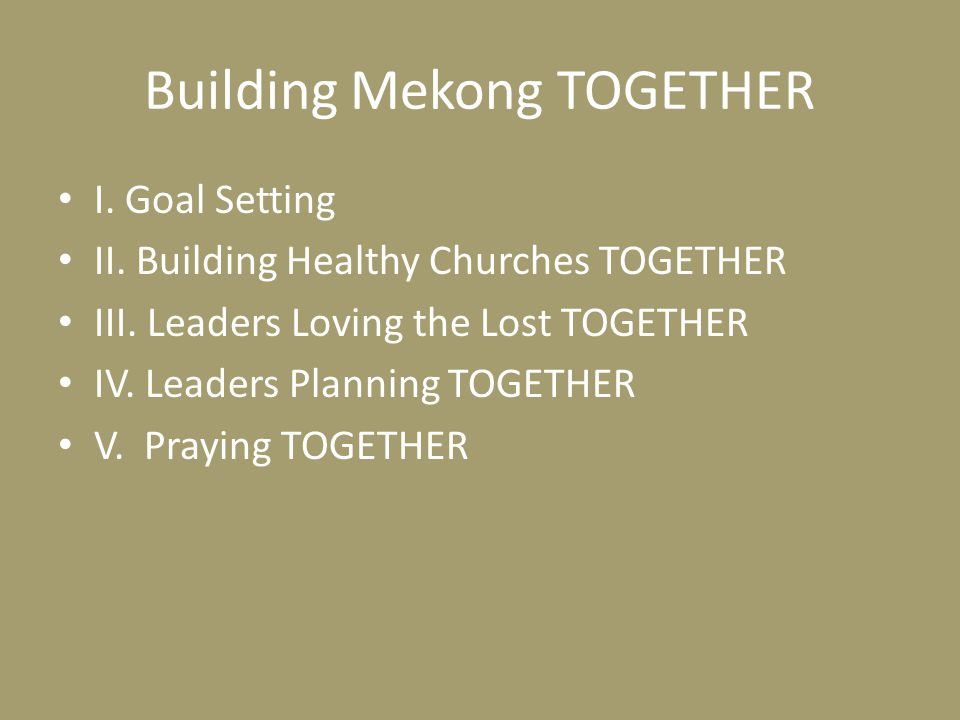 Building Mekong TOGETHER I. Goal Setting II. Building Healthy Churches TOGETHER III. Leaders Loving the Lost TOGETHER IV. Leaders Planning TOGETHER V.