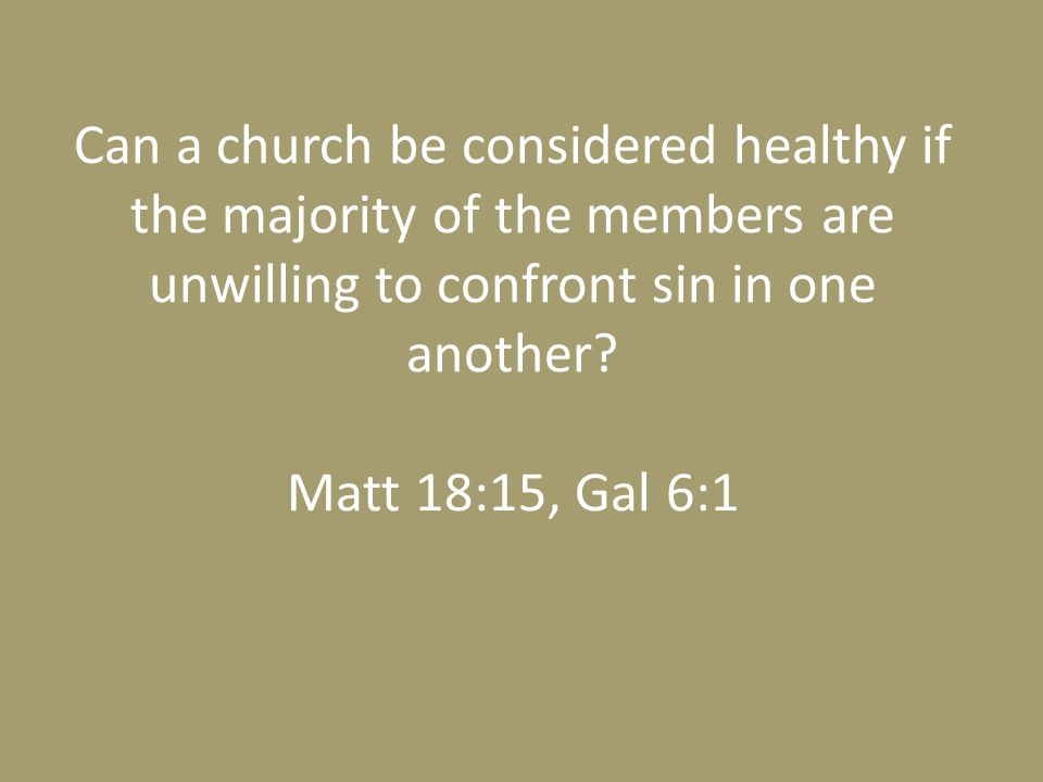 Can a church be considered healthy if the majority of the members are unwilling to confront sin in one another? Matt 18:15, Gal 6:1