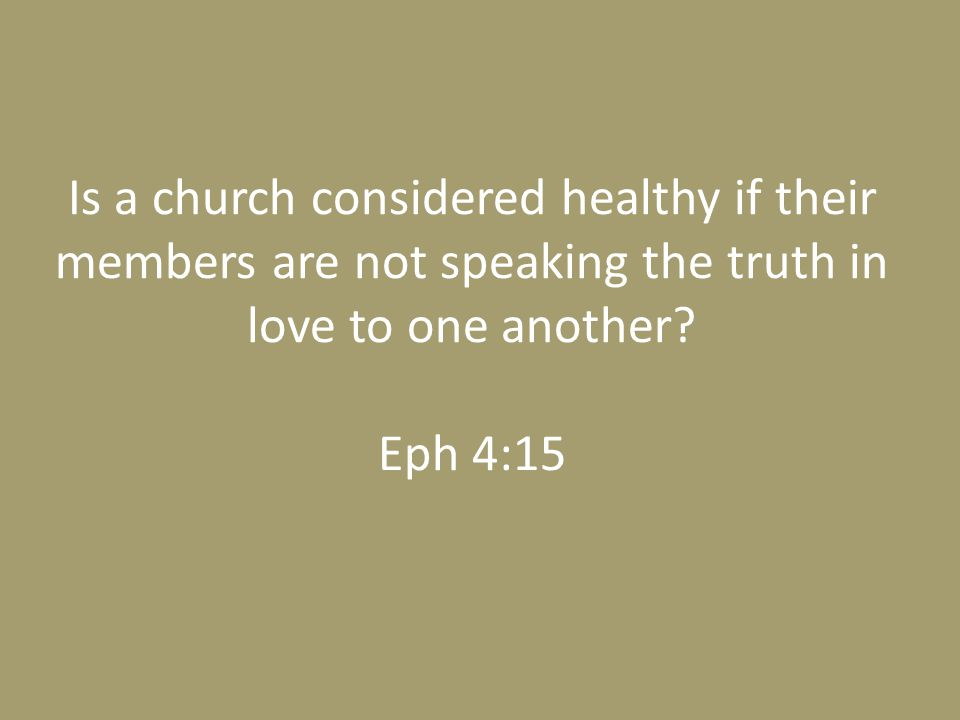 Is a church considered healthy if their members are not speaking the truth in love to one another? Eph 4:15