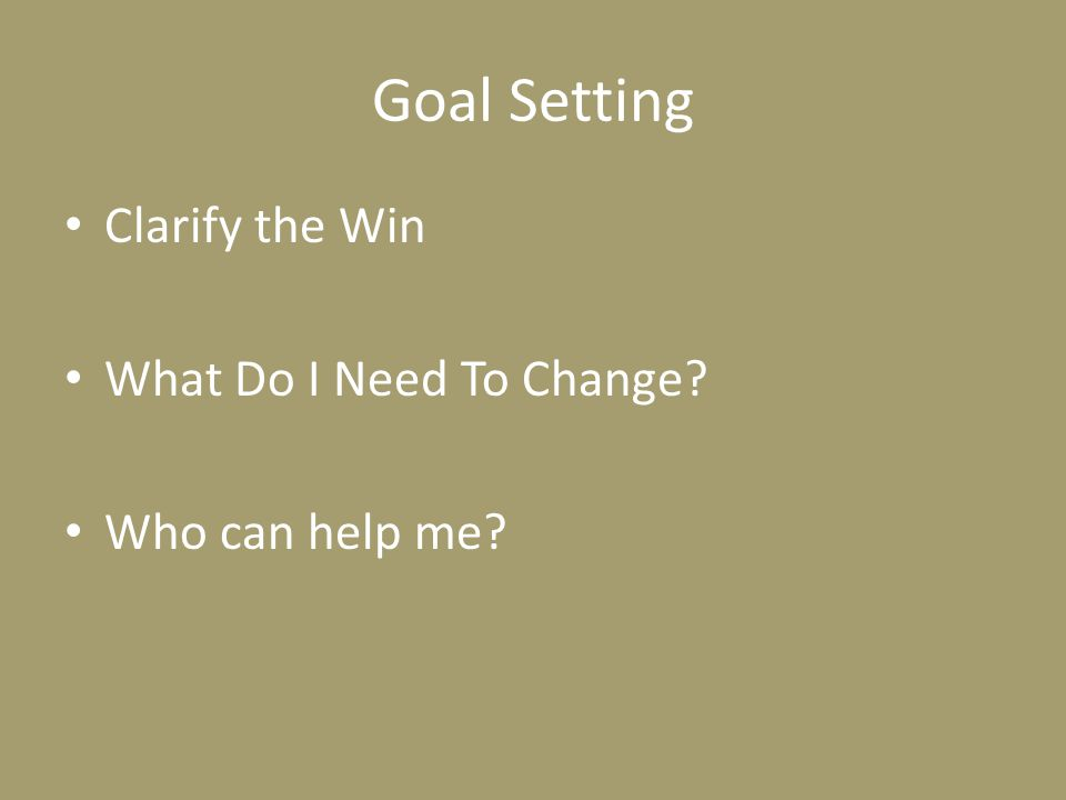 Goal Setting Clarify the Win What Do I Need To Change? Who can help me?
