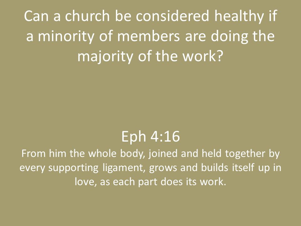 Can a church be considered healthy if a minority of members are doing the majority of the work? Eph 4:16 From him the whole body, joined and held toge