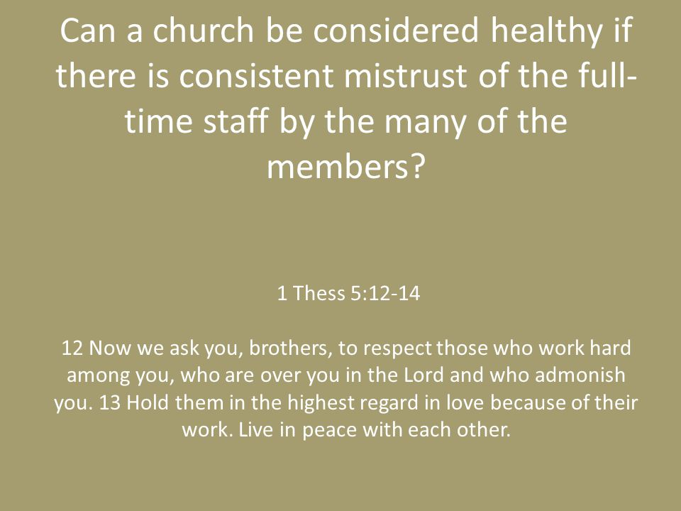 Can a church be considered healthy if there is consistent mistrust of the full- time staff by the many of the members? 1 Thess 5:12-14 12 Now we ask y