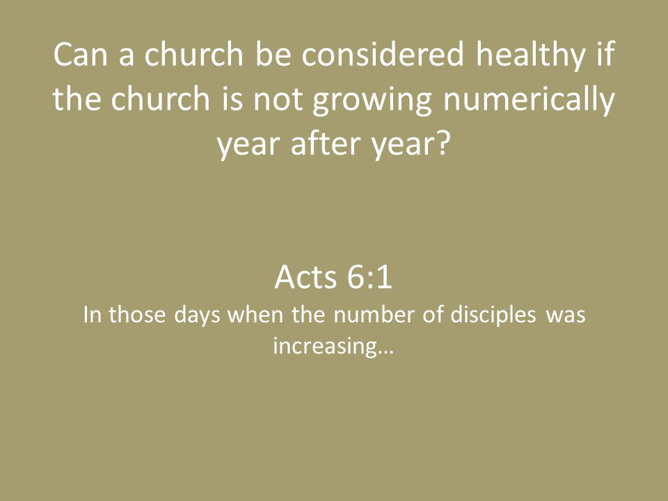 Can a church be considered healthy if the church is not growing numerically year after year? Acts 6:1 In those days when the number of disciples was i