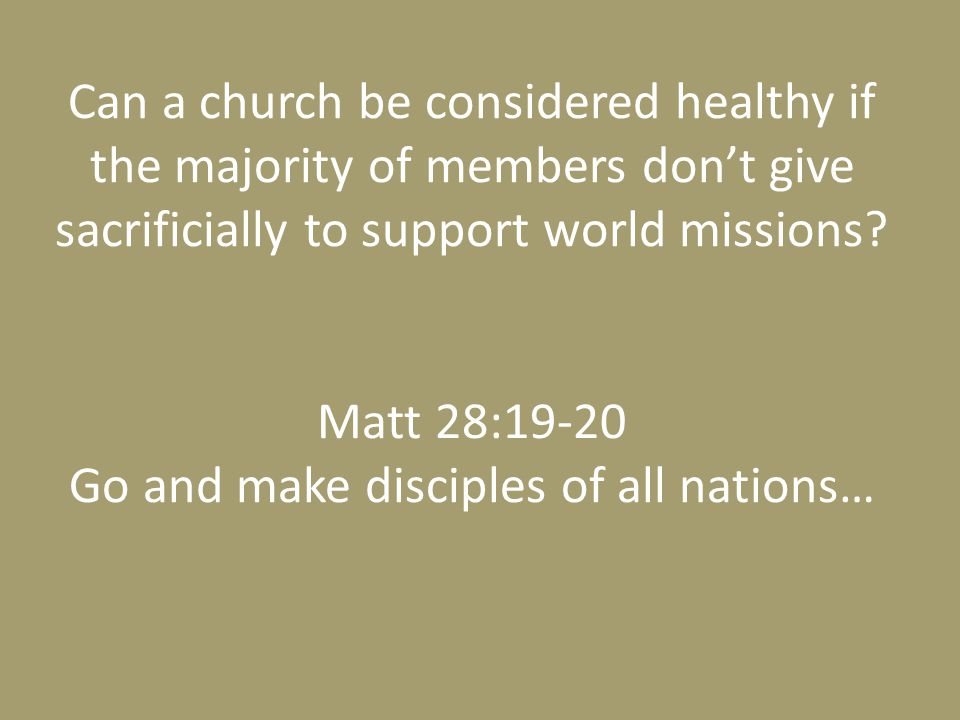 Can a church be considered healthy if the majority of members don't give sacrificially to support world missions? Matt 28:19-20 Go and make disciples