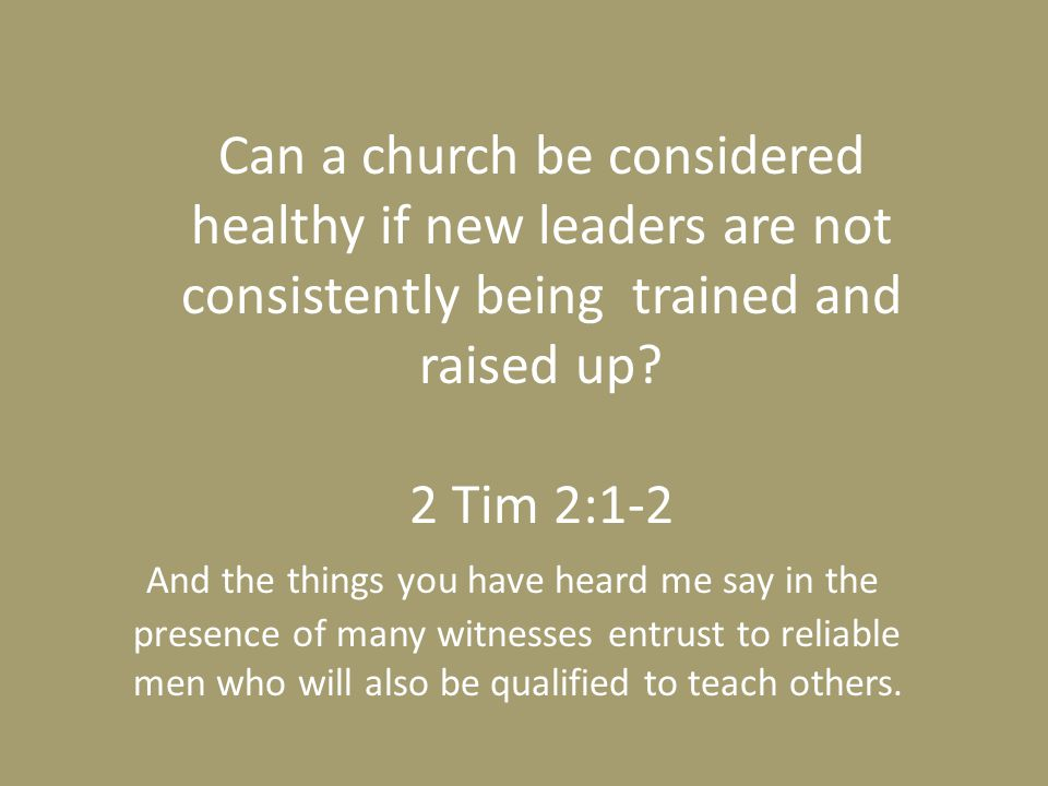 Can a church be considered healthy if new leaders are not consistently being trained and raised up? 2 Tim 2:1-2 And the things you have heard me say i