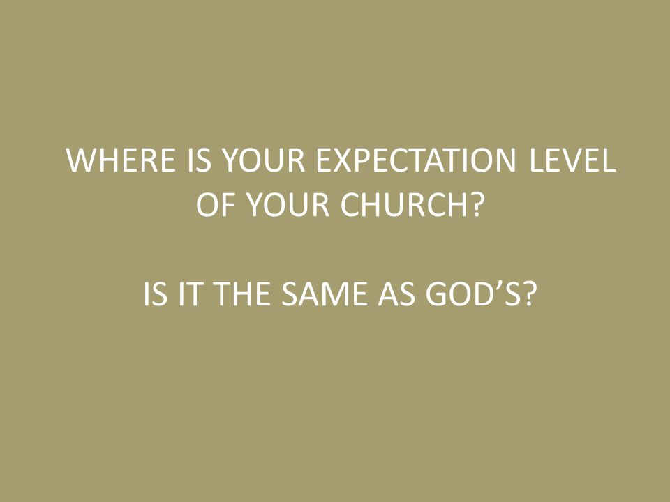 WHERE IS YOUR EXPECTATION LEVEL OF YOUR CHURCH? IS IT THE SAME AS GOD'S?