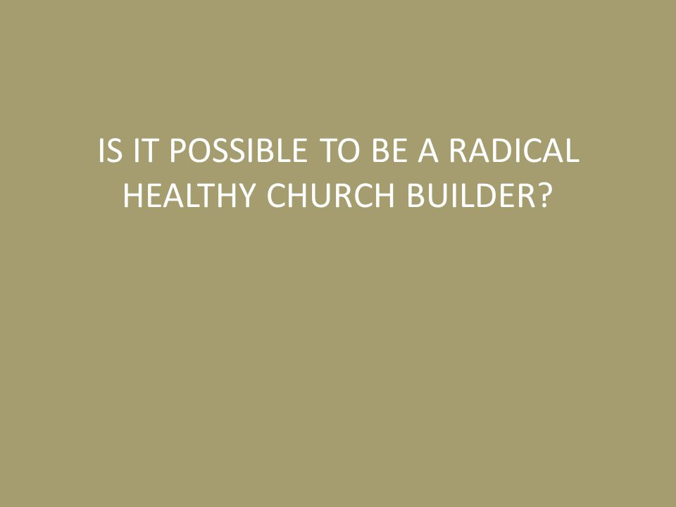 IS IT POSSIBLE TO BE A RADICAL HEALTHY CHURCH BUILDER?