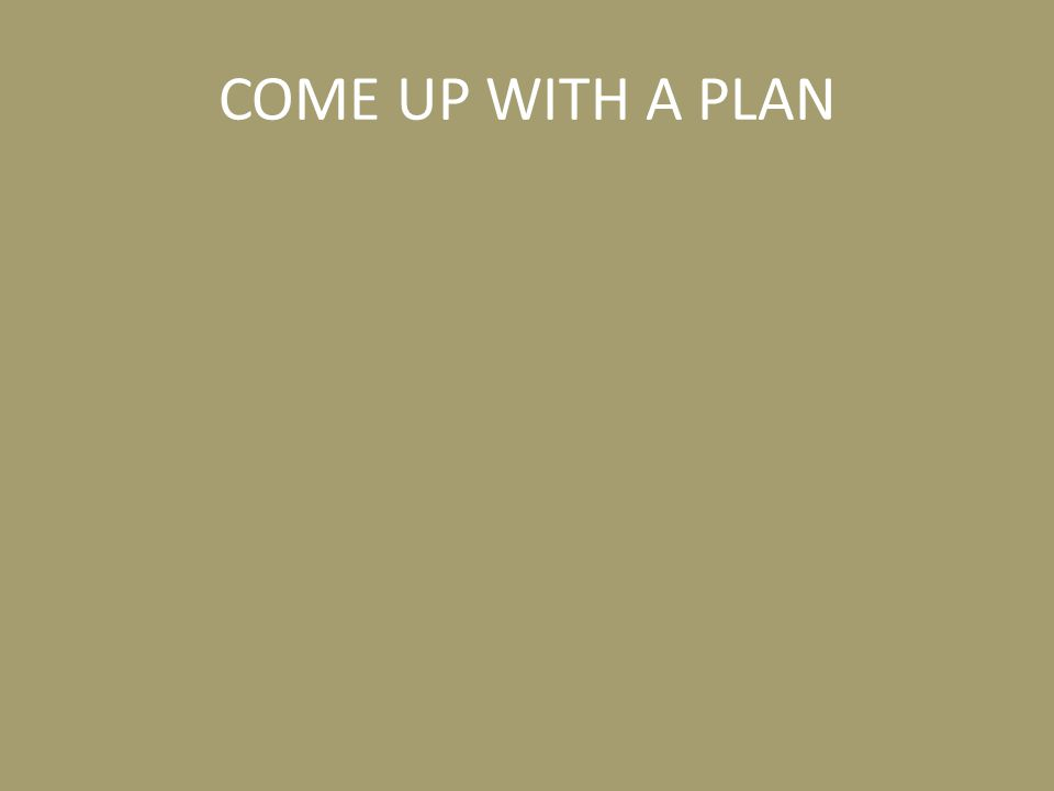 COME UP WITH A PLAN