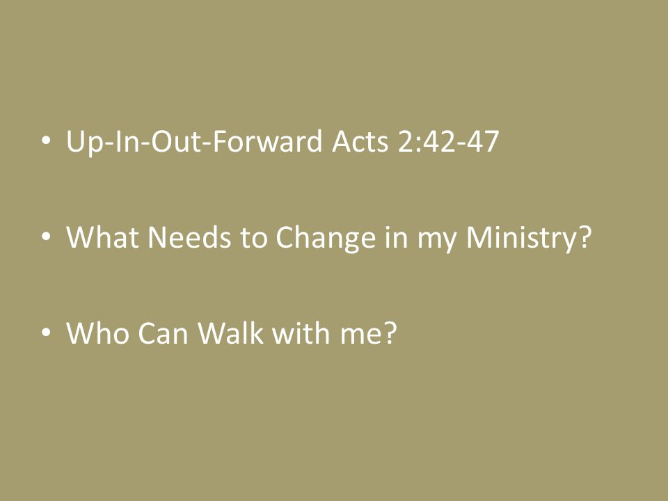 Up-In-Out-Forward Acts 2:42-47 What Needs to Change in my Ministry? Who Can Walk with me?