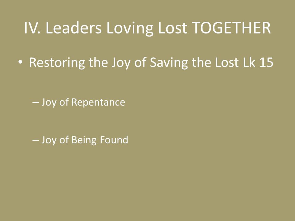 IV. Leaders Loving Lost TOGETHER Restoring the Joy of Saving the Lost Lk 15 – Joy of Repentance – Joy of Being Found