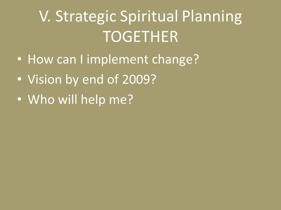 V. Strategic Spiritual Planning TOGETHER How can I implement change? Vision by end of 2009? Who will help me?
