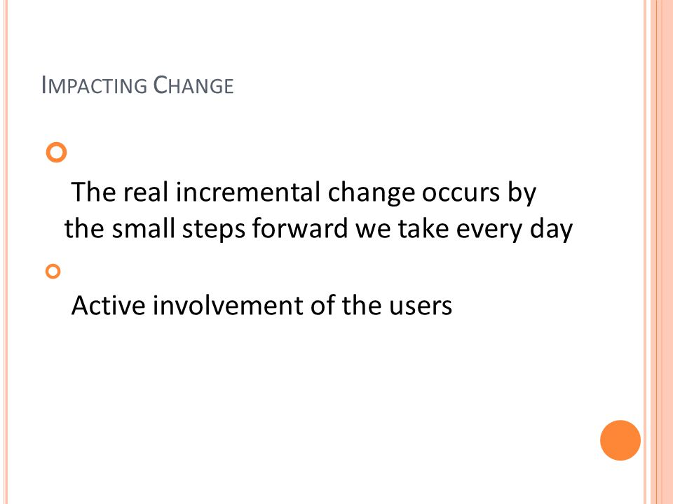 I MPACTING C HANGE The real incremental change occurs by the small steps forward we take every day Active involvement of the users