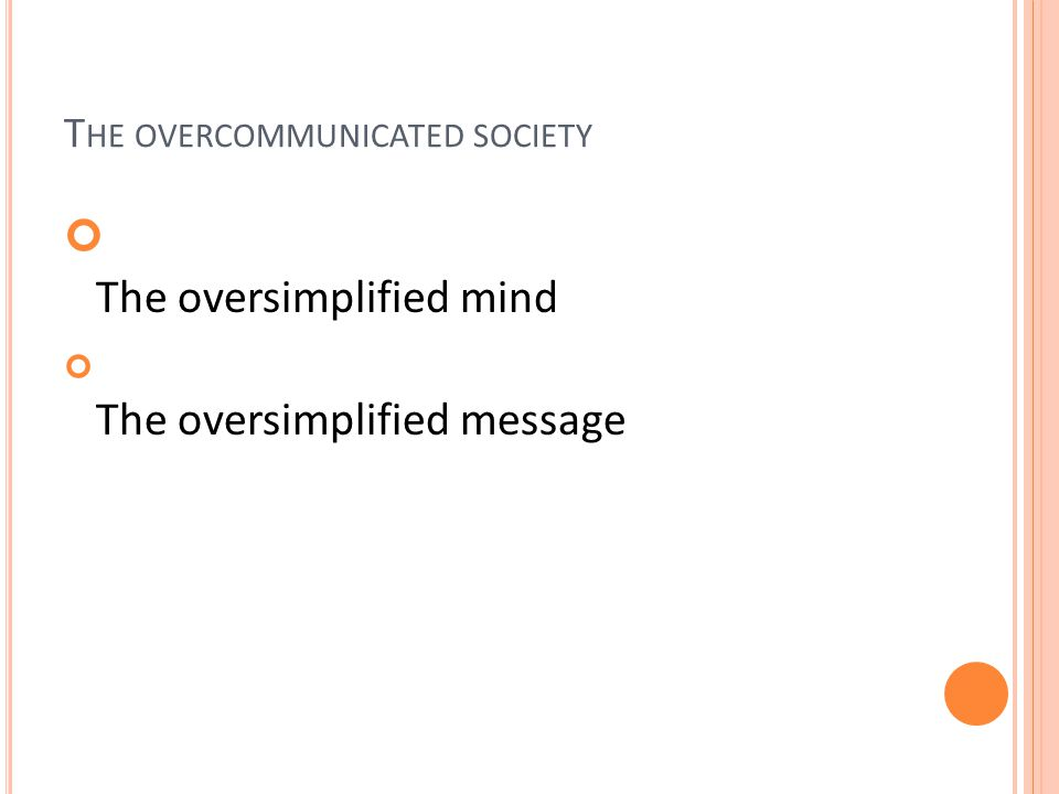 T HE OVERCOMMUNICATED SOCIETY The oversimplified mind The oversimplified message