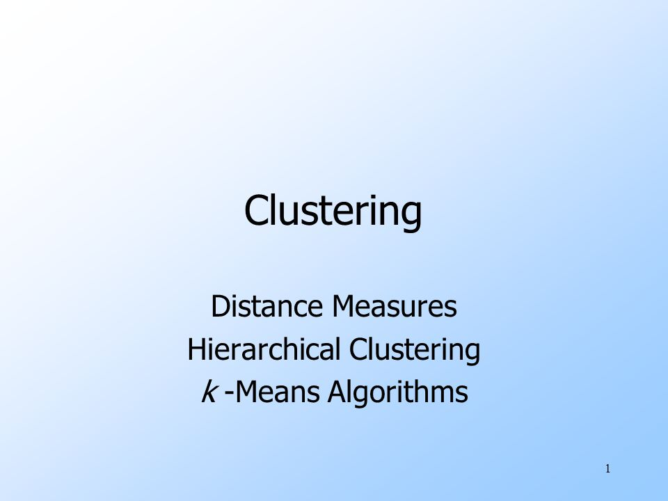 1 Clustering Distance Measures Hierarchical Clustering k -Means Algorithms