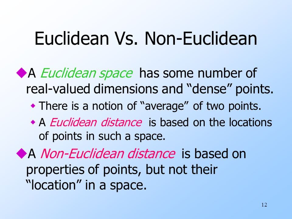 """12 Euclidean Vs. Non-Euclidean uA Euclidean space has some number of real-valued dimensions and """"dense"""" points. wThere is a notion of """"average"""" of two"""
