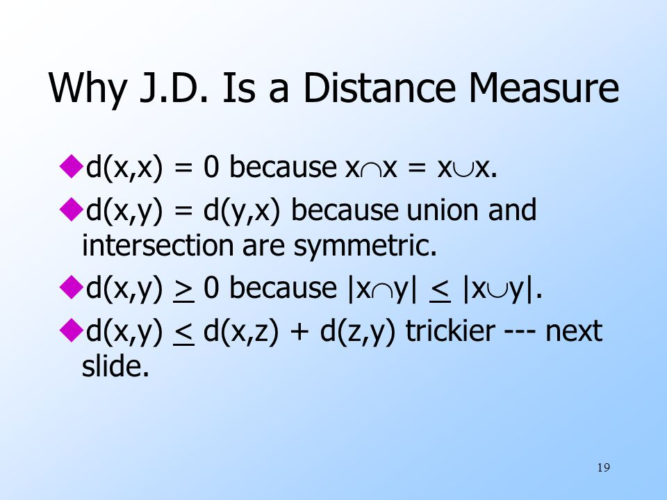19 Why J.D. Is a Distance Measure ud(x,x) = 0 because x  x = x  x. ud(x,y) = d(y,x) because union and intersection are symmetric. ud(x,y) > 0 becaus