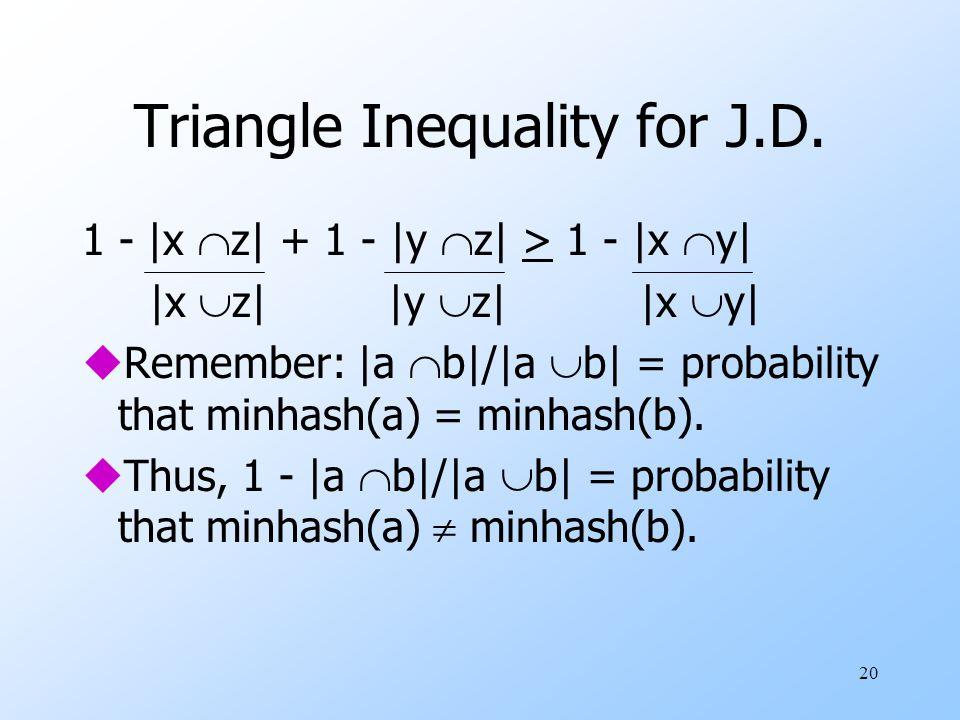 20 Triangle Inequality for J.D. 1 - |x  z| + 1 - |y  z| > 1 - |x  y| |x  z| |y  z| |x  y| uRemember: |a  b|/|a  b| = probability that minhash(