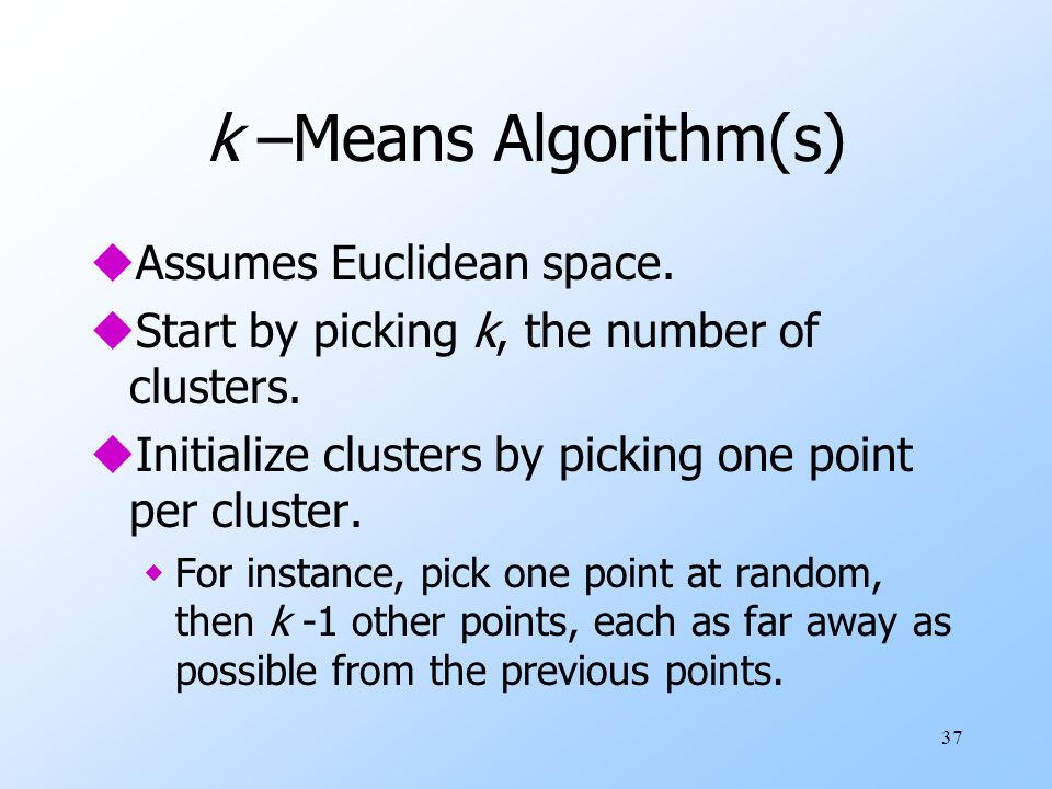 37 k –Means Algorithm(s) uAssumes Euclidean space. uStart by picking k, the number of clusters. uInitialize clusters by picking one point per cluster.