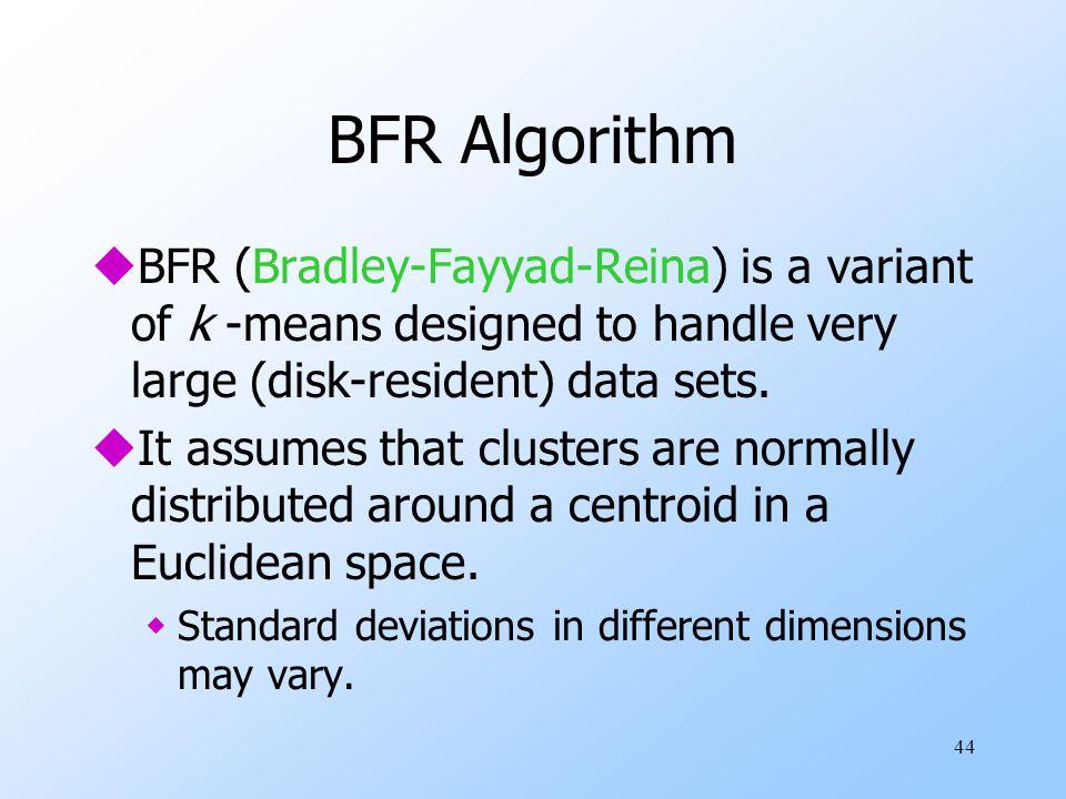 44 BFR Algorithm uBFR (Bradley-Fayyad-Reina) is a variant of k -means designed to handle very large (disk-resident) data sets. uIt assumes that cluste
