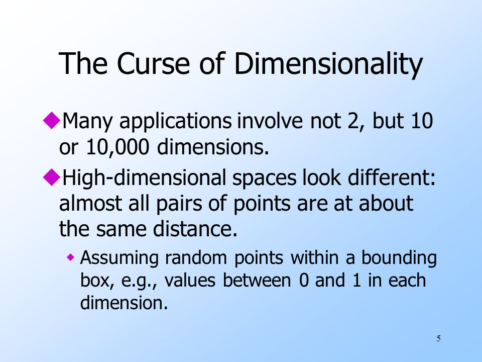 5 The Curse of Dimensionality uMany applications involve not 2, but 10 or 10,000 dimensions. uHigh-dimensional spaces look different: almost all pairs