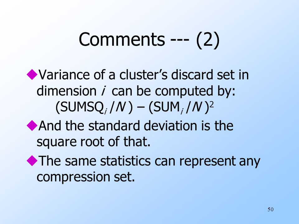 50 Comments --- (2) uVariance of a cluster's discard set in dimension i can be computed by: (SUMSQ i /N ) – (SUM i /N ) 2 uAnd the standard deviation