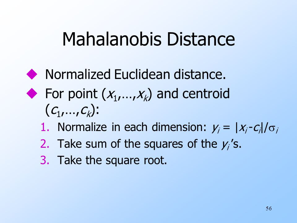 56 Mahalanobis Distance uNormalized Euclidean distance. uFor point (x 1,…,x k ) and centroid (c 1,…,c k ): 1.Normalize in each dimension: y i = |x i -