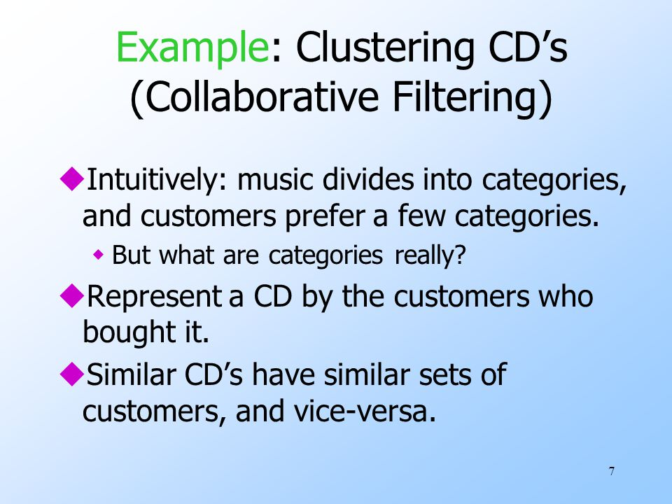 7 Example: Clustering CD's (Collaborative Filtering) uIntuitively: music divides into categories, and customers prefer a few categories. wBut what are