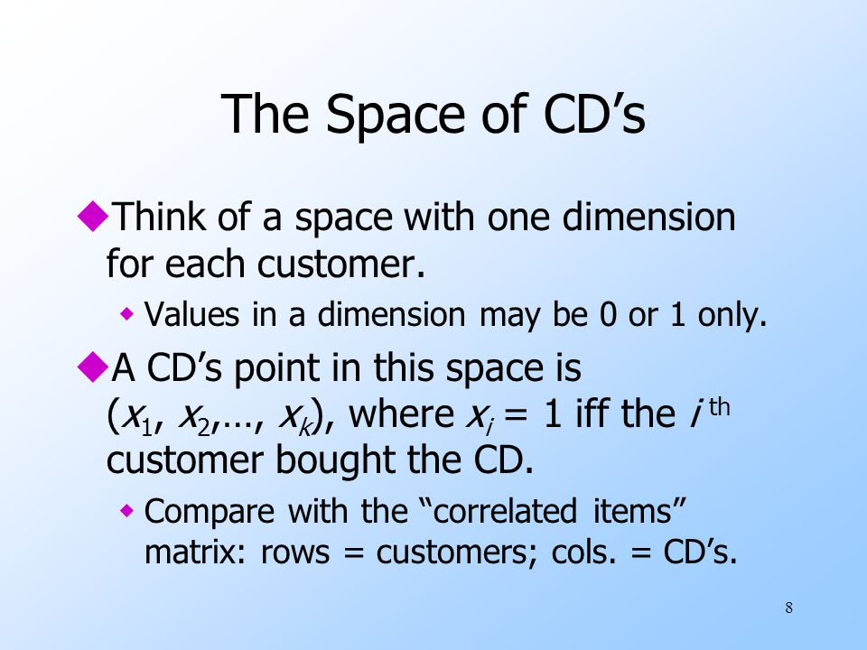 8 The Space of CD's uThink of a space with one dimension for each customer. wValues in a dimension may be 0 or 1 only. uA CD's point in this space is
