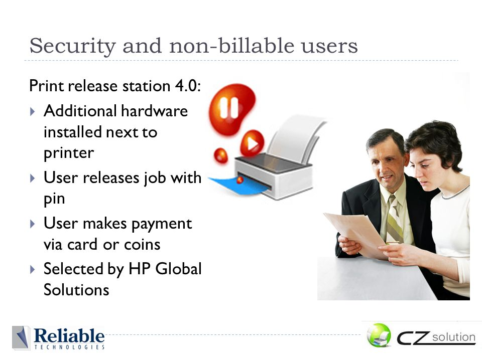 Security and non-billable users Print release station 4.0:  Additional hardware installed next to printer  User releases job with pin  User makes payment via card or coins  Selected by HP Global Solutions