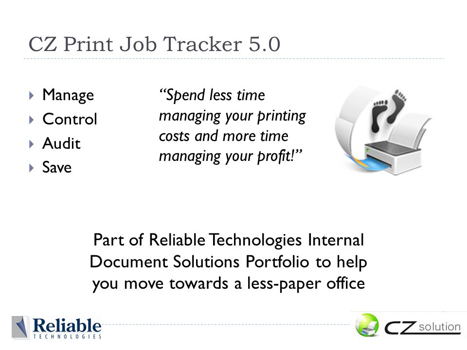  Manage  Control  Audit  Save Spend less time managing your printing costs and more time managing your profit! Part of Reliable Technologies Internal Document Solutions Portfolio to help you move towards a less-paper office CZ Print Job Tracker 5.0