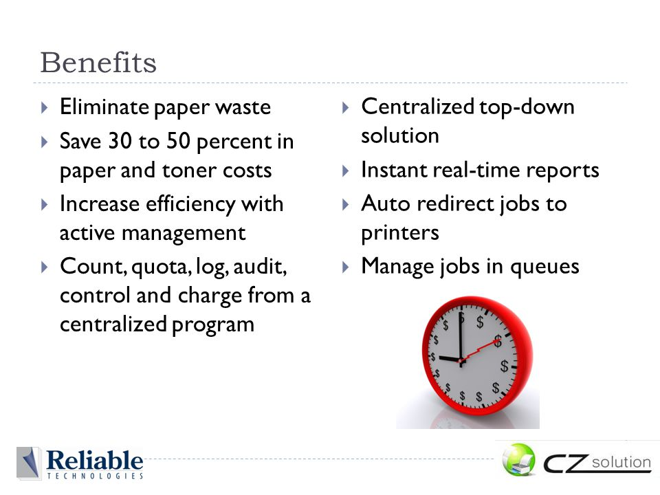 Benefits  Eliminate paper waste  Save 30 to 50 percent in paper and toner costs  Increase efficiency with active management  Count, quota, log, audit, control and charge from a centralized program  Centralized top-down solution  Instant real-time reports  Auto redirect jobs to printers  Manage jobs in queues