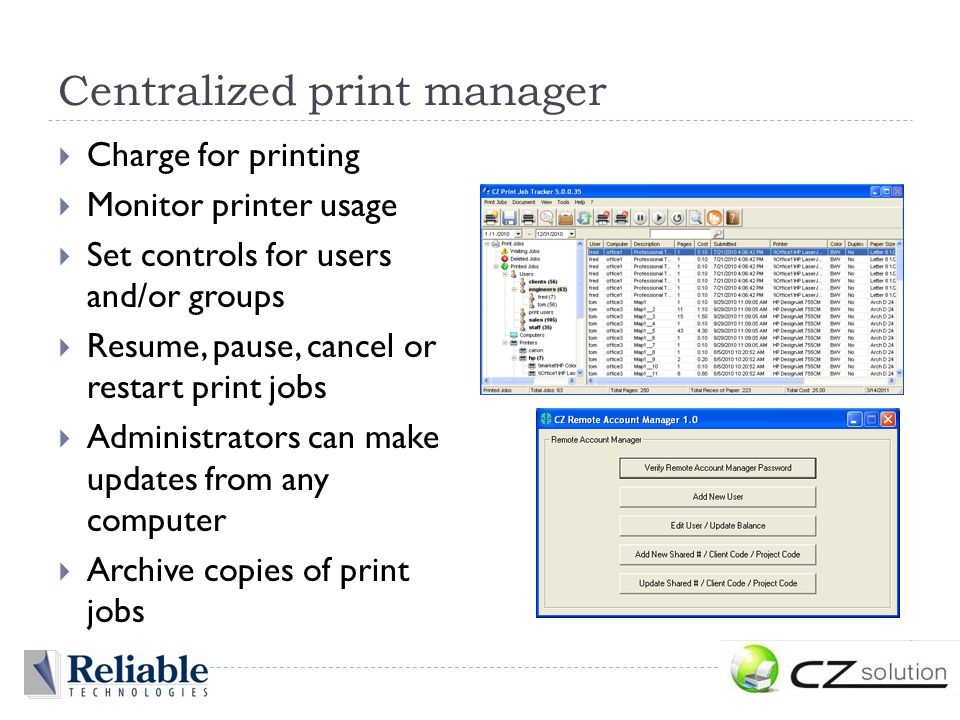 Centralized print manager  Charge for printing  Monitor printer usage  Set controls for users and/or groups  Resume, pause, cancel or restart print jobs  Administrators can make updates from any computer  Archive copies of print jobs