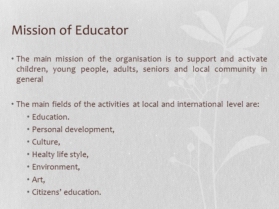 Mission of Educator The main mission of the organisation is to support and activate children, young people, adults, seniors and local community in general The main fields of the activities at local and international level are: Education.