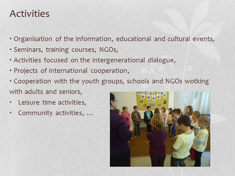 Activities Organisation of the information, educational and cultural events, Seminars, training courses, NGOs, Activities focused on the intergenerational dialogue, Projects of international cooperation, Cooperation with the youth groups, schools and NGOs wotking with adults and seniors, Leisure time activities, Community activities, …