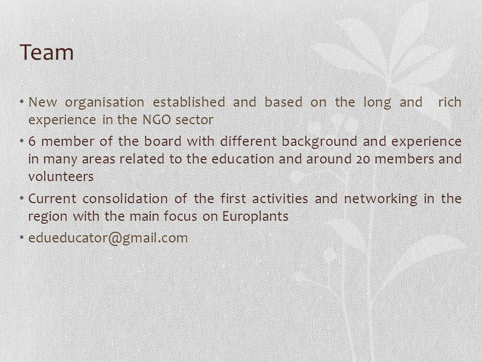 Team New organisation established and based on the long and rich experience in the NGO sector 6 member of the board with different background and experience in many areas related to the education and around 20 members and volunteers Current consolidation of the first activities and networking in the region with the main focus on Europlants edueducator@gmail.com