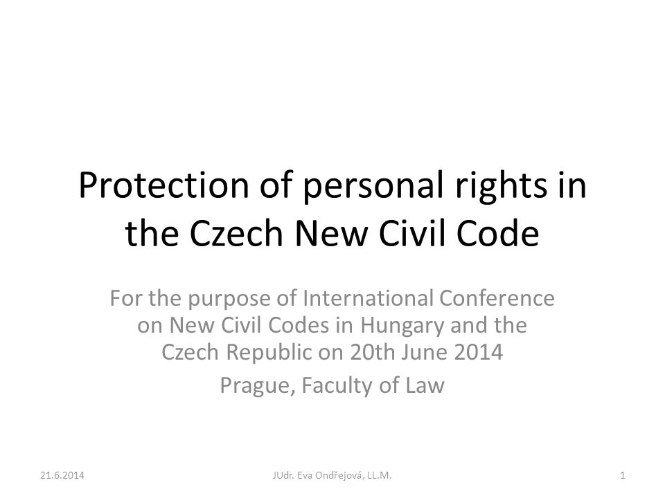Protection of personal rights in the Czech New Civil Code For the purpose of International Conference on New Civil Codes in Hungary and the Czech Republic on 20th June 2014 Prague, Faculty of Law 21.6.2014JUdr.