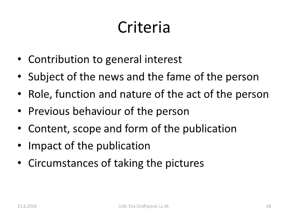 Criteria Contribution to general interest Subject of the news and the fame of the person Role, function and nature of the act of the person Previous behaviour of the person Content, scope and form of the publication Impact of the publication Circumstances of taking the pictures 21.6.2014JUdr.