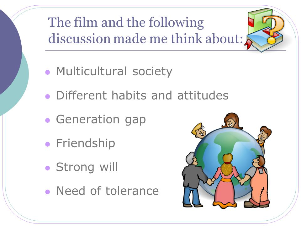 The film and the following discussion made me think about: Multicultural society Different habits and attitudes Generation gap Friendship Strong will Need of tolerance