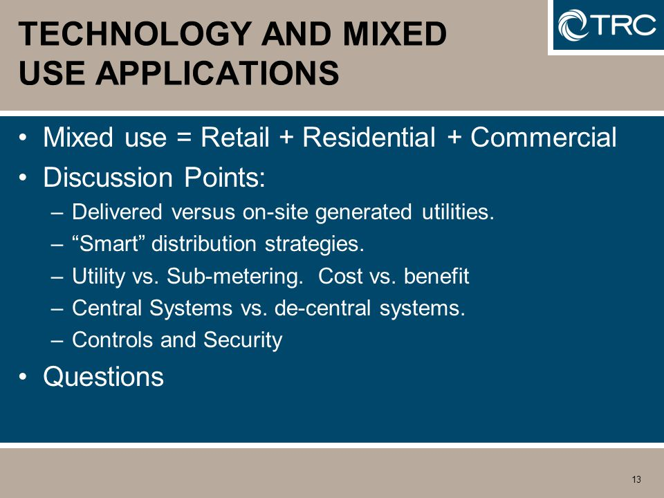 13 TECHNOLOGY AND MIXED USE APPLICATIONS Mixed use = Retail + Residential + Commercial Discussion Points: –Delivered versus on-site generated utilities.