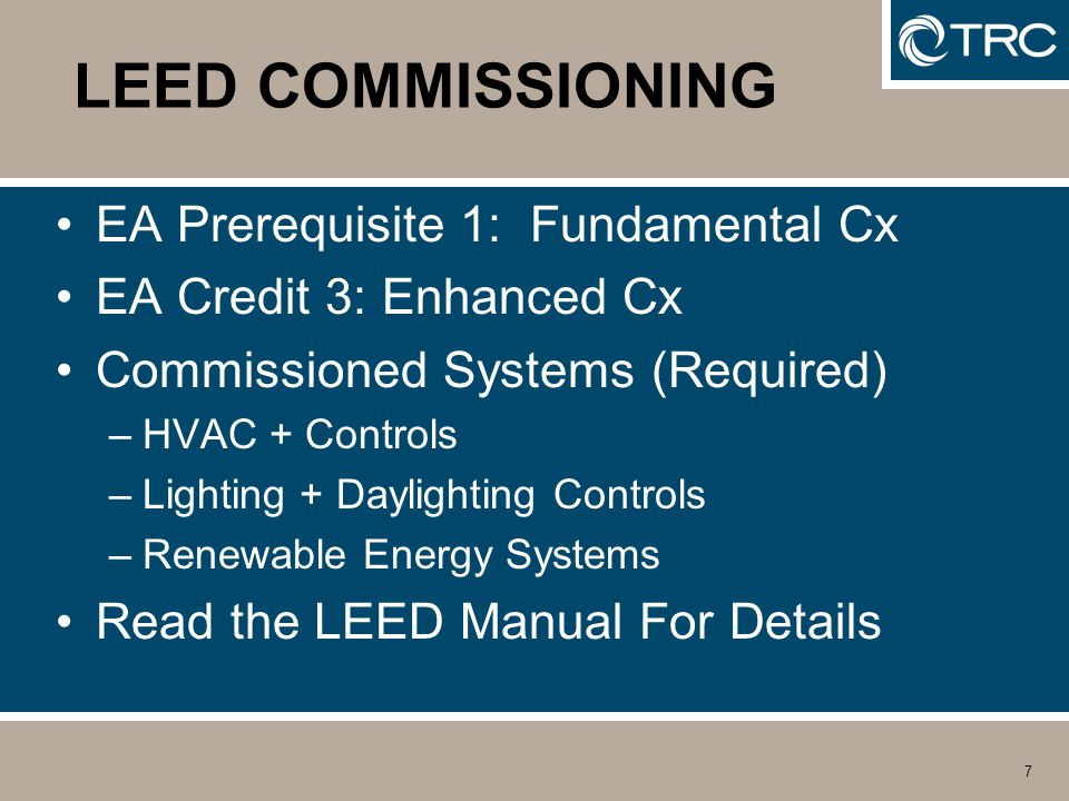 7 LEED COMMISSIONING EA Prerequisite 1: Fundamental Cx EA Credit 3: Enhanced Cx Commissioned Systems (Required) –HVAC + Controls –Lighting + Daylighting Controls –Renewable Energy Systems Read the LEED Manual For Details
