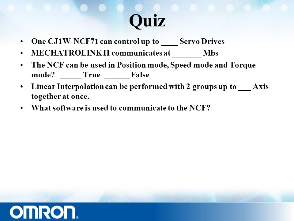 Quiz One CJ1W-NCF71 can control up to ____ Servo Drives MECHATROLINK II communicates at _______ Mbs The NCF can be used in Position mode, Speed mode a