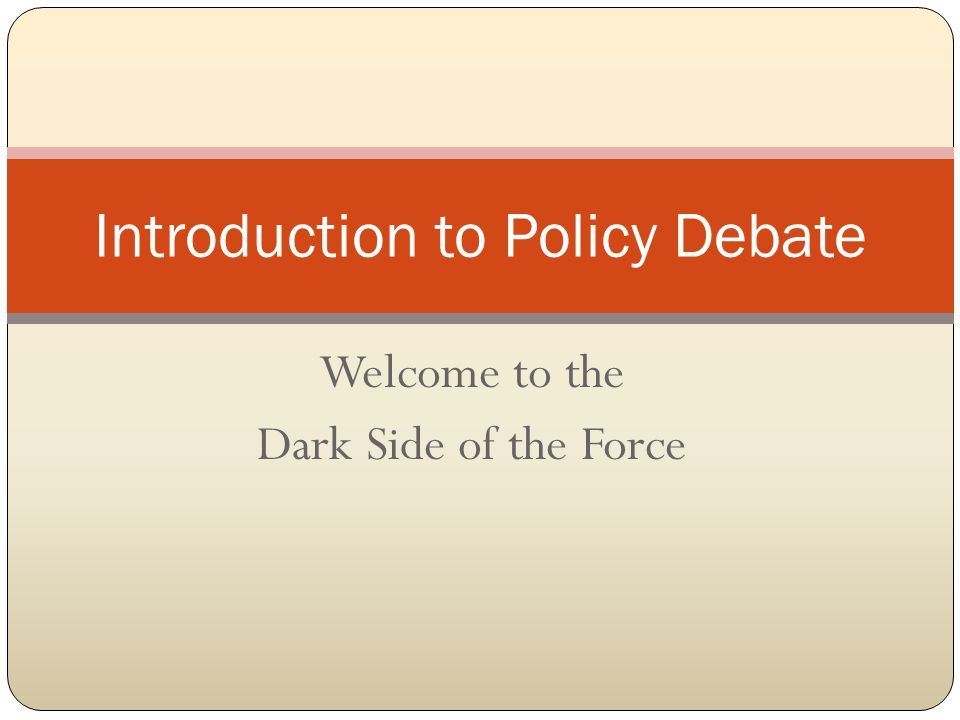 Welcome to the Dark Side of the Force Introduction to Policy Debate
